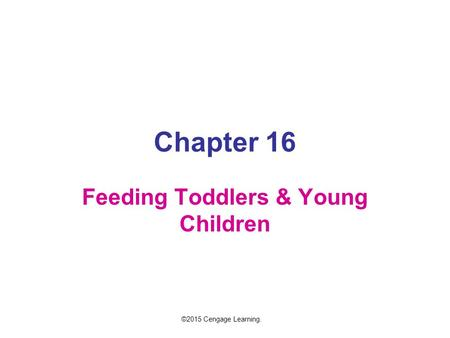 Chapter 16 Feeding Toddlers & Young Children ©2015 Cengage Learning.