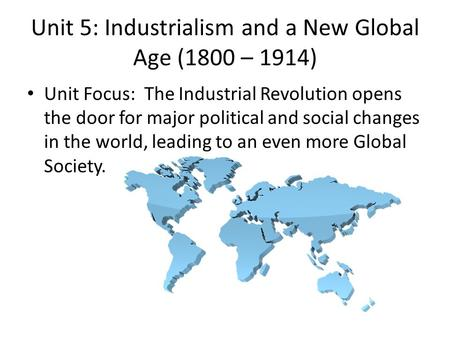 Unit 5: Industrialism and a New Global Age (1800 – 1914)