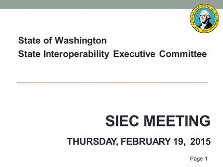 Page 1 SIEC MEETING THURSDAY, FEBRUARY 19, 2015 State of Washington State Interoperability Executive Committee.