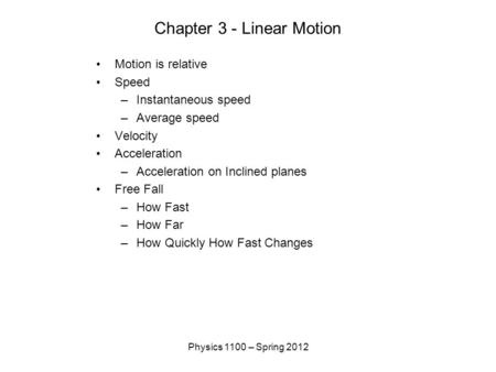 Physics 1100 – Spring 2012 Chapter 3 - Linear Motion Motion is relative Speed –Instantaneous speed –Average speed Velocity Acceleration –Acceleration on.