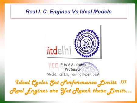 Real I. C. Engines Vs Ideal Models P M V Subbarao Professor Mechanical Engineering Department Ideal Cycles Set Performance Limits !!! Real Engines are.
