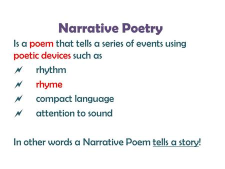 Narrative Poetry Is a poem that tells a series of events using poetic devices such as rhythm rhyme compact language attention to sound In other words a.