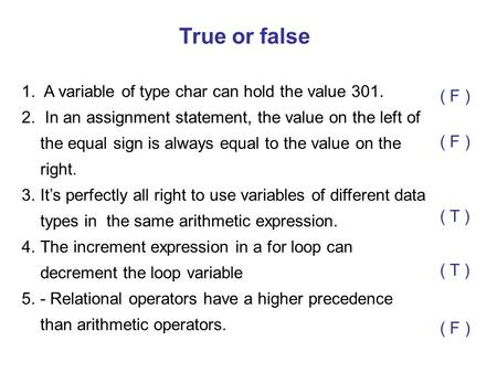 True or false A variable of type char can hold the value 301. ( F )