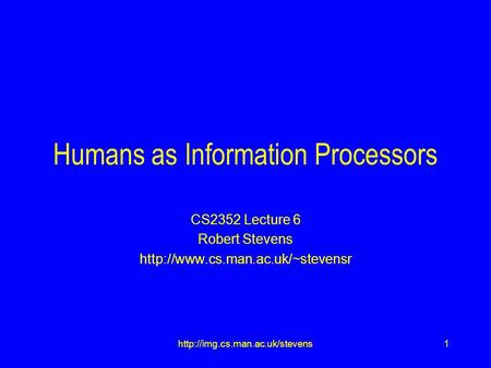 1http://img.cs.man.ac.uk/stevens Humans as Information Processors CS2352 Lecture 6 Robert Stevens