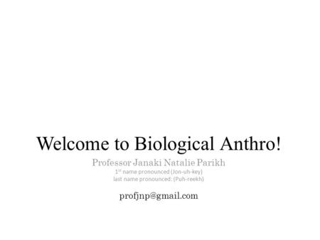 Welcome to Biological Anthro! Professor Janaki Natalie Parikh 1 st name pronounced (Jon-uh-key) last name pronounced: (Puh-reekh)
