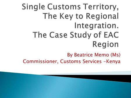 By Beatrice Memo (Ms) Commissioner, Customs Services -Kenya