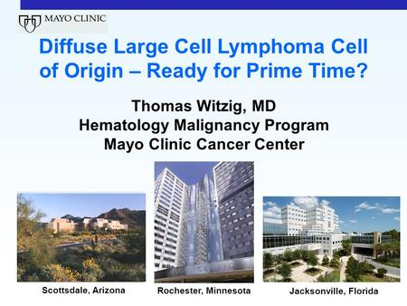 Scottsdale, Arizona Rochester, Minnesota Jacksonville, Florida Diffuse Large Cell Lymphoma Cell of Origin – Ready for Prime Time? Thomas Witzig, MD Hematology.