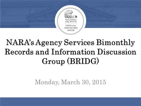 NARA's Agency Services Bimonthly Records and Information Discussion Group (BRIDG) Monday, March 30, 2015.