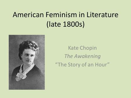 "American Feminism in Literature (late 1800s) Kate Chopin The Awakening ""The Story of an Hour"""