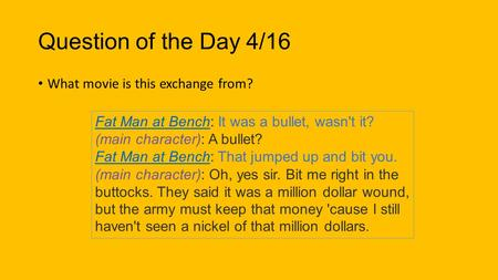 Question of the Day 4/16 What movie is this exchange from? Fat Man at BenchFat Man at Bench: It was a bullet, wasn't it? (main character): A bullet? Fat.