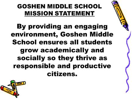 GOSHEN MIDDLE SCHOOL MISSION STATEMENT By providing an engaging environment, Goshen Middle School ensures all students grow academically and socially so.