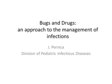 Bugs and Drugs: an approach to the management of infections J. Pernica Division of Pediatric Infectious Diseases.