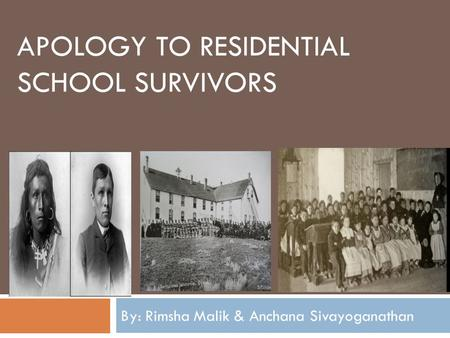 APOLOGY TO RESIDENTIAL SCHOOL SURVIVORS By: Rimsha Malik & Anchana Sivayoganathan.