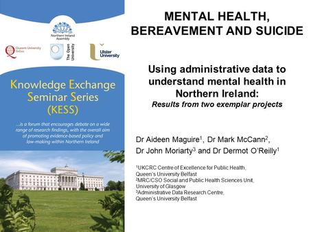 MENTAL HEALTH, BEREAVEMENT AND SUICIDE Using administrative data to understand mental health in Northern Ireland: Results from two exemplar projects Dr.
