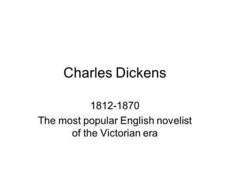 Charles Dickens 1812-1870 The most popular English novelist of the Victorian era.