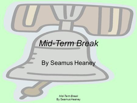 mid term break by seamus heaney notes Mid-term break by seamus heaney i sat all morning in the college sick bay counting bells knelling classes to a close at two oclock our neighbors drove me home in the porch i met my.