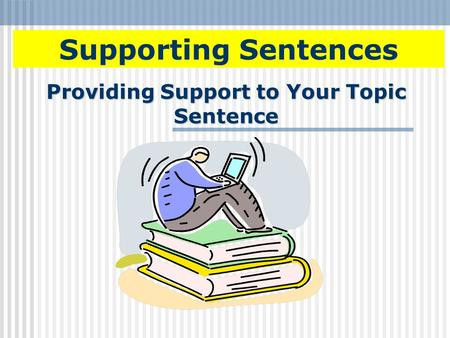 Providing Support to Your Topic Sentence