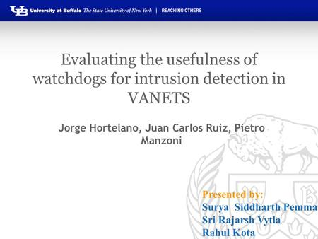 Evaluating the usefulness of watchdogs for intrusion detection in VANETS Jorge Hortelano, Juan Carlos Ruiz, Pietro Manzoni Presented by: Surya Siddharth.