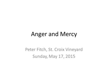 Anger and Mercy Peter Fitch, St. Croix Vineyard Sunday, May 17, 2015.