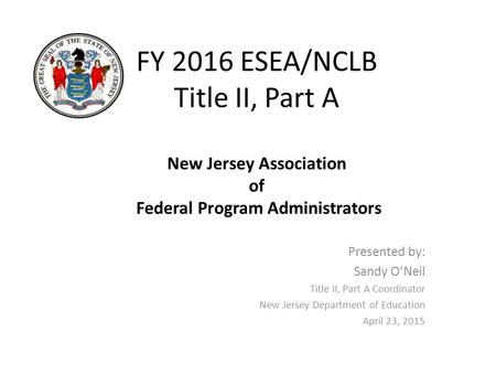 FY 2016 ESEA/NCLB Title II, Part A New Jersey Association of Federal Program Administrators Presented by: Sandy O'Neil Title II, Part A Coordinator New.