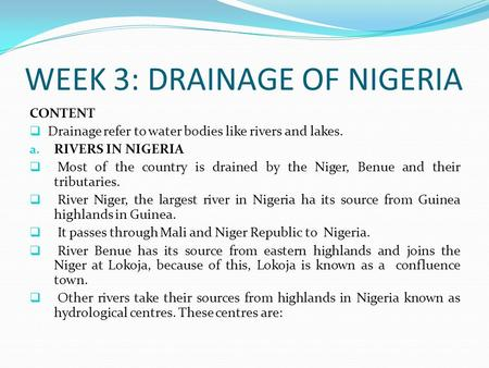 WEEK 3: DRAINAGE OF NIGERIA CONTENT  Drainage refer to water bodies like rivers and lakes. a. RIVERS IN NIGERIA  Most of the country is drained by the.