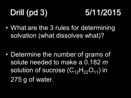 Drill (pd 3) 5/11/2015 What are the 3 rules for determining solvation (what dissolves what)? Determine the number of grams of solute needed to make a 0.182.