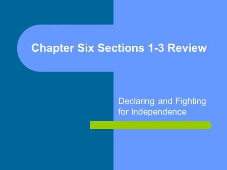 Chapter Six Sections 1-3 Review Declaring and Fighting for Independence.
