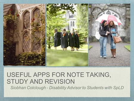 USEFUL APPS FOR NOTE TAKING, STUDY AND REVISION Siobhan Colclough - Disability Advisor to Students with SpLD.