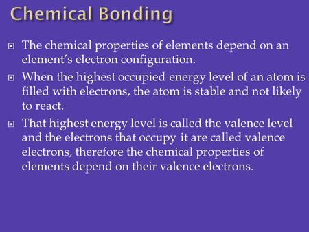 Chemical Bonding The chemical properties of elements depend on an element's electron configuration. When the highest occupied energy level of an atom is.