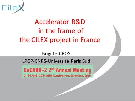 Brigitte Cros, 2nd Eucard-2 meeting, Barcelona, April 2015 Accelerator R&D in the frame of the CILEX project in France Brigitte CROS LPGP-CNRS-Université.