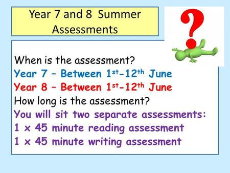 Year 7 and 8 Summer Assessments When is the assessment? Year 7 – Between 1 st -12 th June Year 8 – Between 1 st -12 th June How long is the assessment?