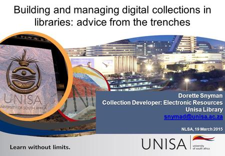 Building and managing digital collections in libraries: advice from the trenches Dorette Snyman Collection Developer: Electronic Resources Unisa Library.