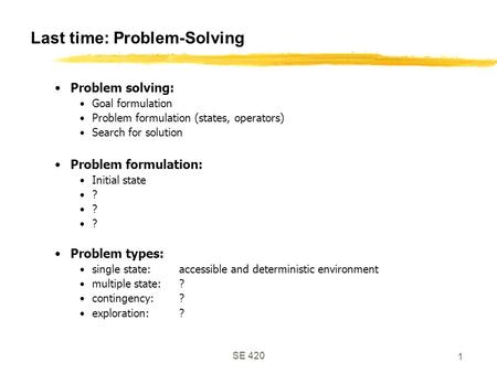 SE 420 1 Last time: Problem-Solving Problem solving: Goal formulation Problem formulation (states, operators) Search for solution Problem formulation:
