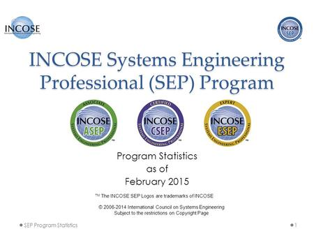 INCOSE Systems Engineering Professional (SEP) Program Program Statistics as of February 2015 1SEP Program Statistics © 2006-2014 International Council.