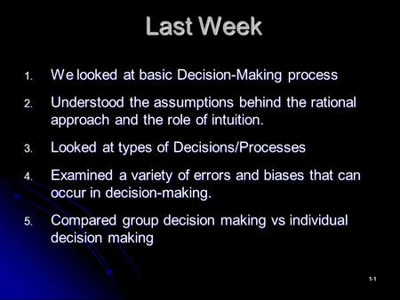 Last Week 1. We looked at basic Decision-Making process 2. Understood the assumptions behind the rational approach and the role of intuition. 3. Looked.