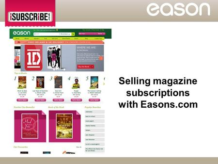 Selling magazine subscriptions with Easons.com.  Eason will introduce magazine subscriptions to their online offering through www.Easons.comwww.Easons.com.