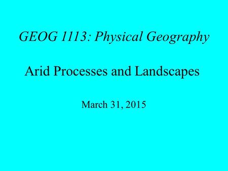 GEOG 1113: Physical Geography Arid Processes and Landscapes March 31, 2015.