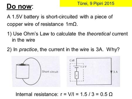 Do now: A 1.5V battery is short-circuited with a piece of copper wire of resistance 1mΩ. 1) Use Ohm's Law to calculate the theoretical current in the wire.