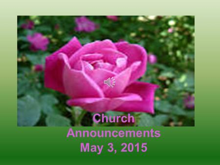 Church Announcements May 3, 2015 Please contact your District Deacon for more information Every 3 rd, 4 th & 5 th Sunday at 9:30 a.m. during Sunday School.