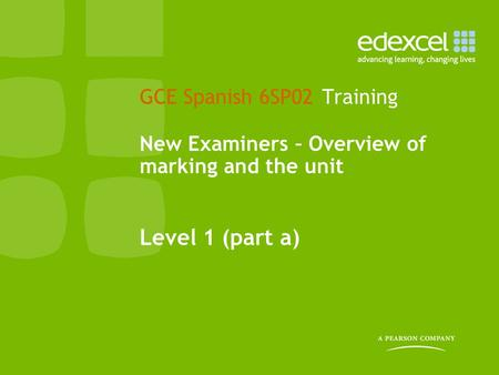 GCE Spanish 6SP02 Training New Examiners – Overview of marking and the unit Level 1 (part a)