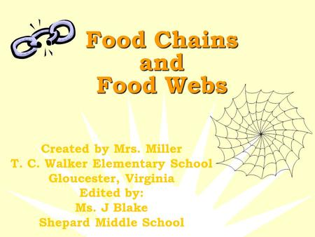 Food Chains and Food Webs Created by Mrs. Miller T. C. Walker Elementary School Gloucester, Virginia Edited by: Ms. J Blake Shepard Middle School.