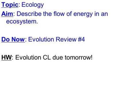 Topic: Ecology Aim: Describe the flow of energy in an ecosystem. Do Now: Evolution Review #4 HW: Evolution CL due tomorrow!