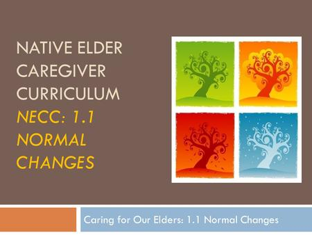 NATIVE ELDER CAREGIVER CURRICULUM NECC: 1.1 NORMAL CHANGES Caring for Our Elders: 1.1 Normal Changes.