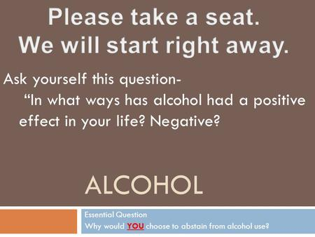 "ALCOHOL Essential Question Why would YOU choose to abstain from alcohol use? Ask yourself this question- ""In what ways has alcohol had a positive effect."