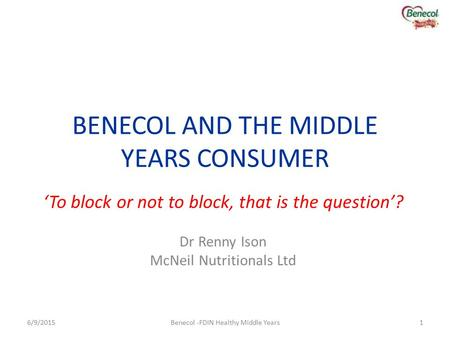BENECOL AND THE MIDDLE YEARS CONSUMER 'To block or not to block, that is the question'? Dr Renny Ison McNeil Nutritionals Ltd 6/9/20151Benecol -FDIN Healthy.