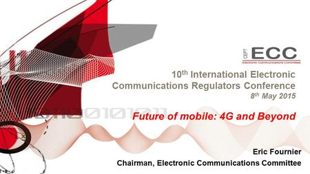 10 th International Electronic Communications Regulators Conference 8 th May 2015 Future of mobile: 4G and Beyond Eric Fournier Chairman, Electronic Communications.