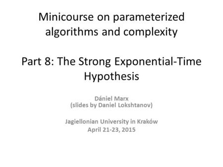 Minicourse on parameterized algorithms and complexity Part 8: The Strong Exponential-Time Hypothesis Dániel Marx (slides by Daniel Lokshtanov) Jagiellonian.