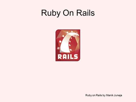 Ruby on Rails by Manik Juneja Ruby On Rails. Ruby on Rails by Manik Juneja Rails is a Web Application development framework. Based on the MVC pattern.