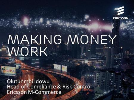 Slide title 70 pt CAPITALS Slide subtitle minimum 30 pt Making money work Olutunmbi Idowu Head of Compliance & Risk Control Ericsson M-Commerce.