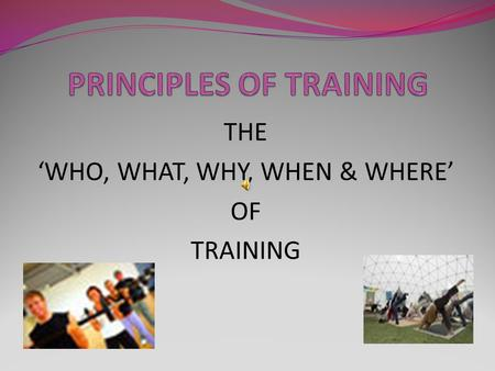 THE 'WHO, WHAT, WHY, WHEN & WHERE' OF TRAINING.